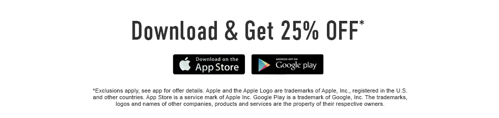 Click to download and get 25% off*. Download on Apple App Store and/or Google Play. Exclusions apply, see app for offer details. Apple Store and the Apple Logo is a service mark of Apple Inc. Google Play is a trademark of Google Inc. The trademarks, logos and names, products and services are the property of their respective owners.
